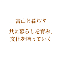 - 富山と暮らす - 共に暮らしを育み、文化を培っていく